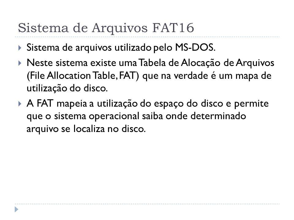 Sistema de Arquivos FAT16 Sistema de arquivos utilizado pelo MS-DOS. Neste sistema existe uma Tabela de Alocação de Arquivos (File Allocation Table, F