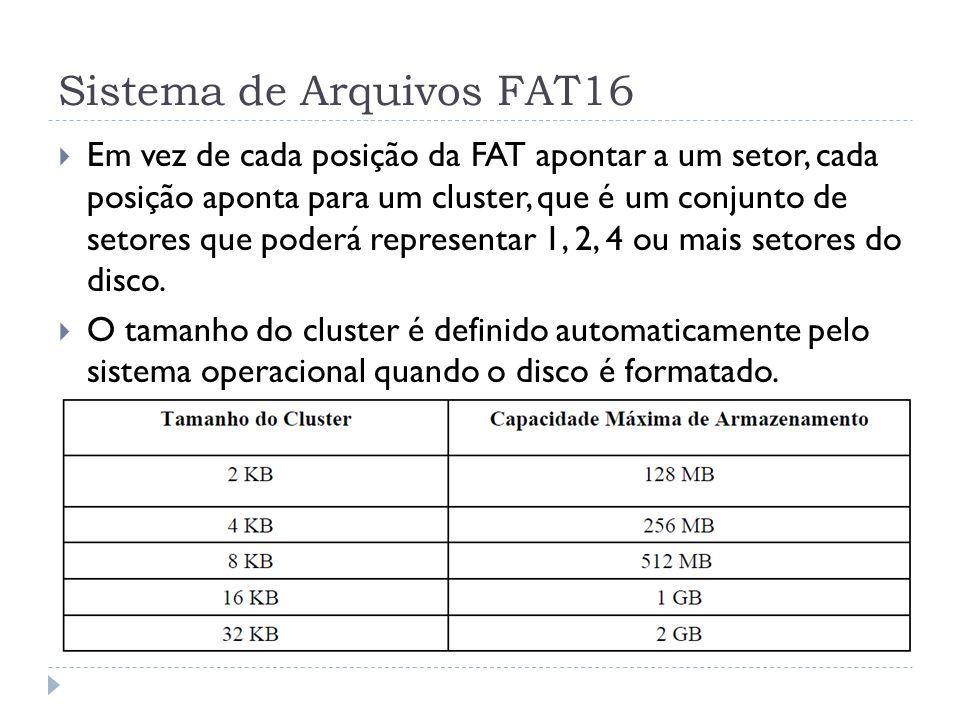 Sistema de Arquivos FAT16 Em vez de cada posição da FAT apontar a um setor, cada posição aponta para um cluster, que é um conjunto de setores que pode