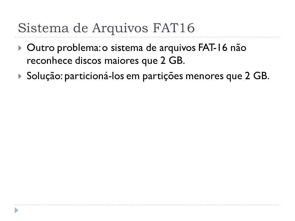 Sistema de Arquivos FAT16 Outro problema: o sistema de arquivos FAT-16 não reconhece discos maiores que 2 GB. Solução: particioná-los em partições men