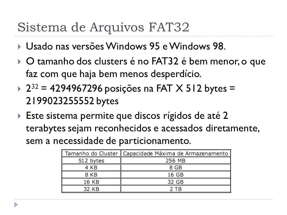 Sistema de Arquivos FAT32 Usado nas versões Windows 95 e Windows 98. O tamanho dos clusters é no FAT32 é bem menor, o que faz com que haja bem menos d