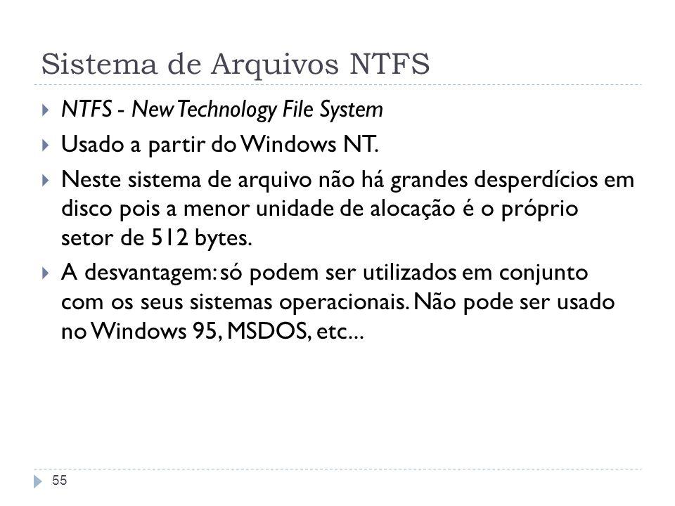 Sistema de Arquivos NTFS NTFS - New Technology File System Usado a partir do Windows NT. Neste sistema de arquivo não há grandes desperdícios em disco