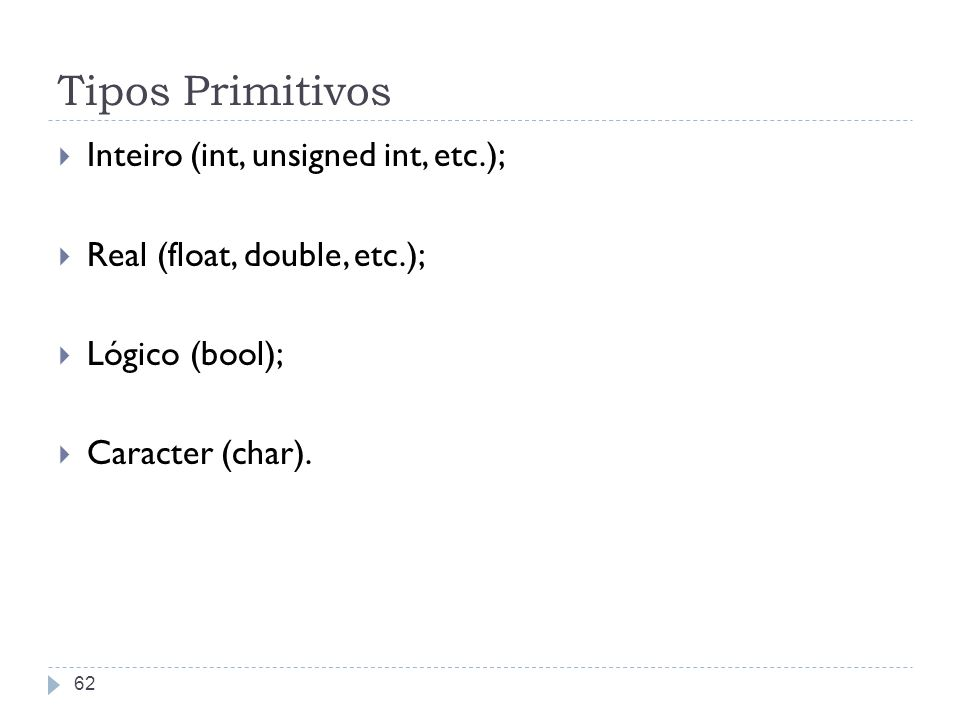 Tipos Primitivos Inteiro (int, unsigned int, etc.); Real (float, double, etc.); Lógico (bool); Caracter (char). 62