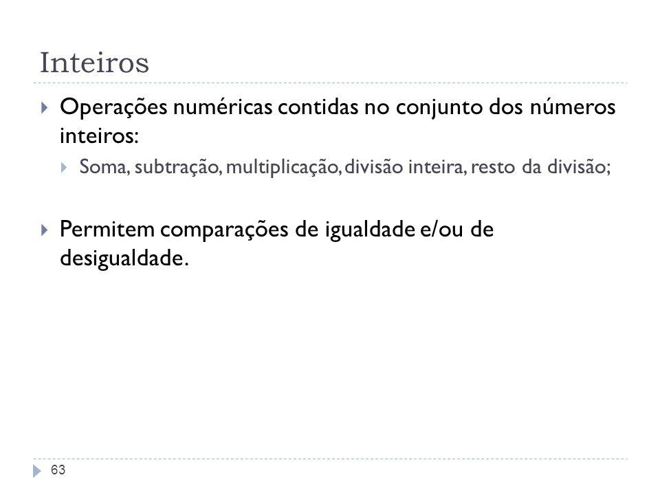 Inteiros Operações numéricas contidas no conjunto dos números inteiros: Soma, subtração, multiplicação, divisão inteira, resto da divisão; Permitem co