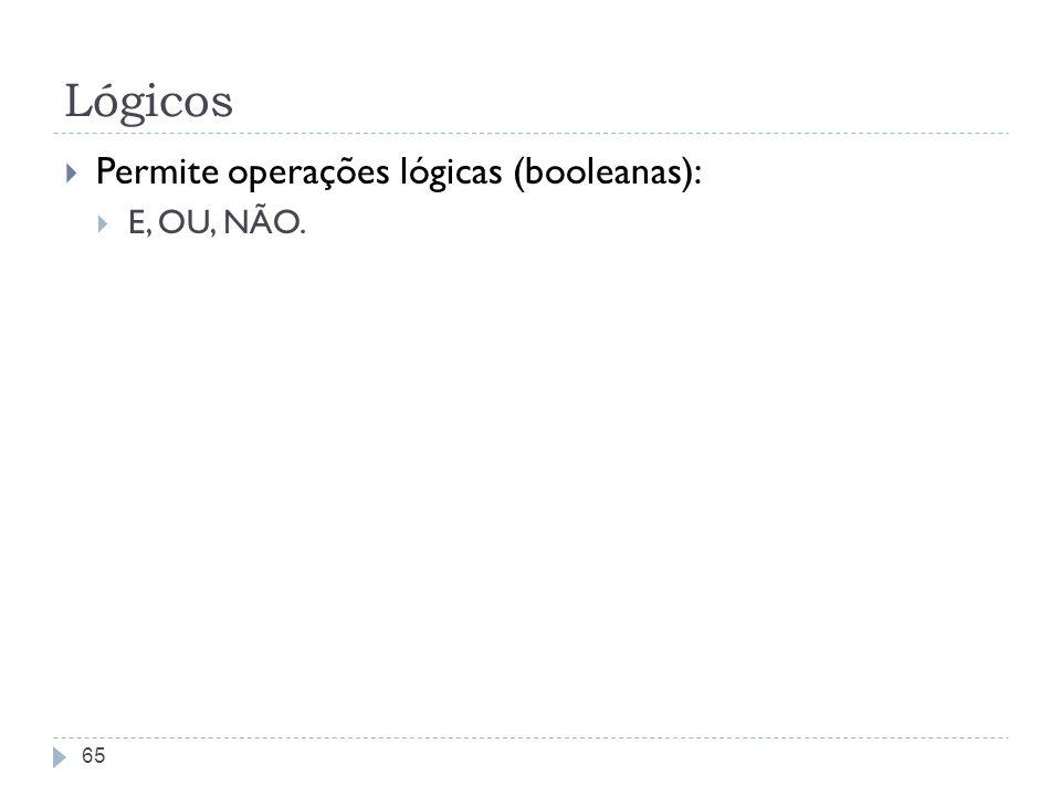 Lógicos Permite operações lógicas (booleanas): E, OU, NÃO. 65