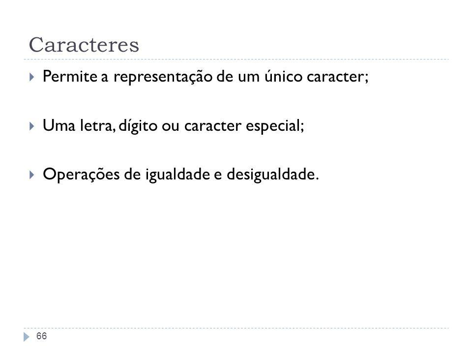 Caracteres Permite a representação de um único caracter; Uma letra, dígito ou caracter especial; Operações de igualdade e desigualdade. 66