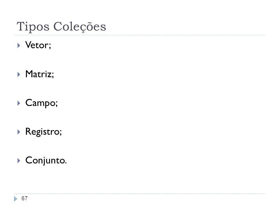 Tipos Coleções Vetor; Matriz; Campo; Registro; Conjunto. 67