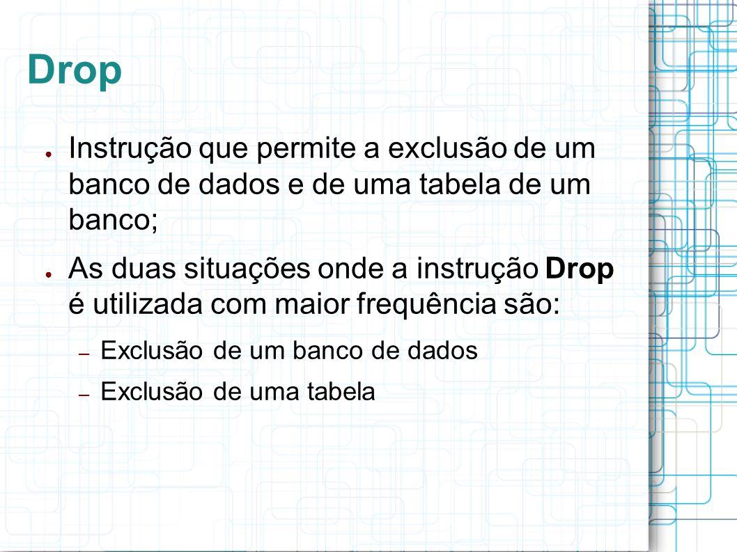 Drop Instrução que permite a exclusão de um banco de dados e de uma tabela de um banco; As duas situações onde a instrução Drop é utilizada com maior