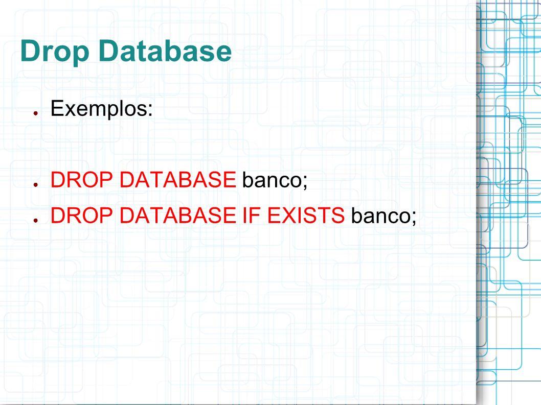 Drop Database Exemplos: DROP DATABASE banco; DROP DATABASE IF EXISTS banco;