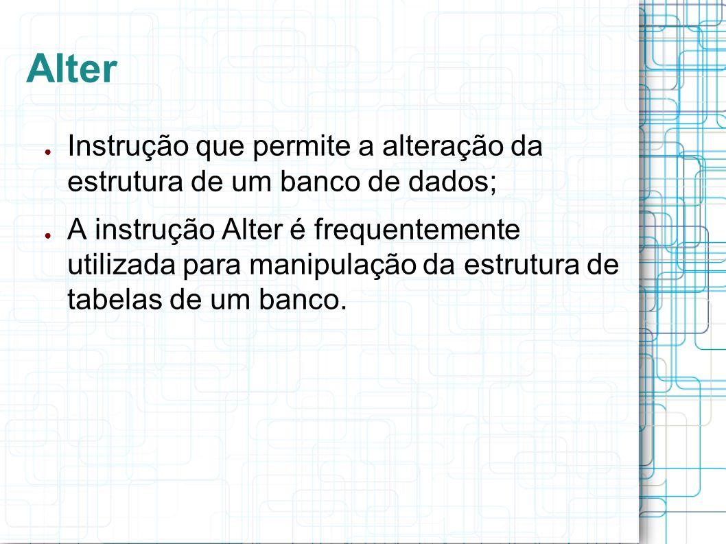 Alter Instrução que permite a alteração da estrutura de um banco de dados; A instrução Alter é frequentemente utilizada para manipulação da estrutura