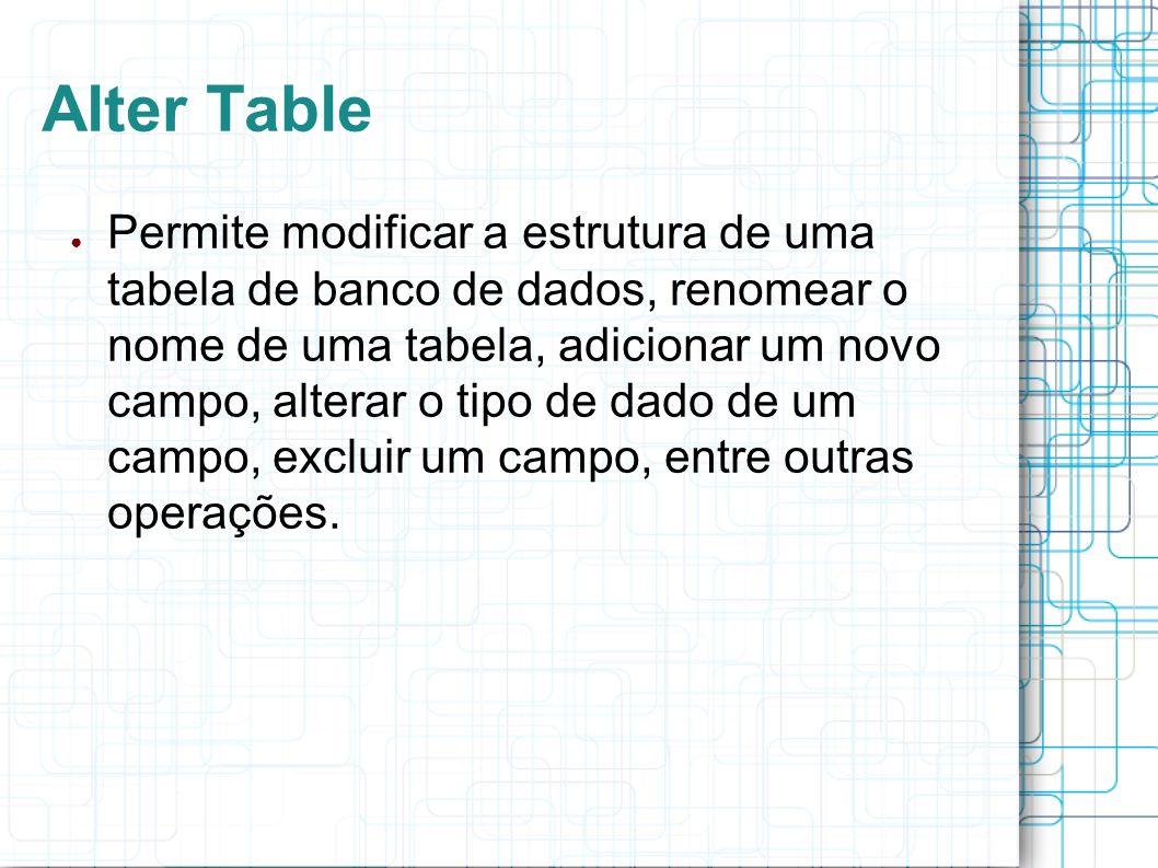 Alter Table Permite modificar a estrutura de uma tabela de banco de dados, renomear o nome de uma tabela, adicionar um novo campo, alterar o tipo de d