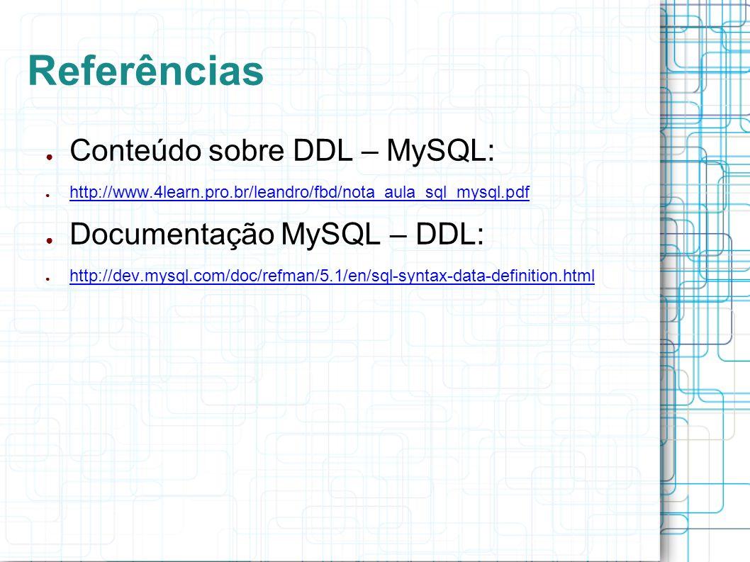 Referências Conteúdo sobre DDL – MySQL: http://www.4learn.pro.br/leandro/fbd/nota_aula_sql_mysql.pdf Documentação MySQL – DDL: http://dev.mysql.com/do