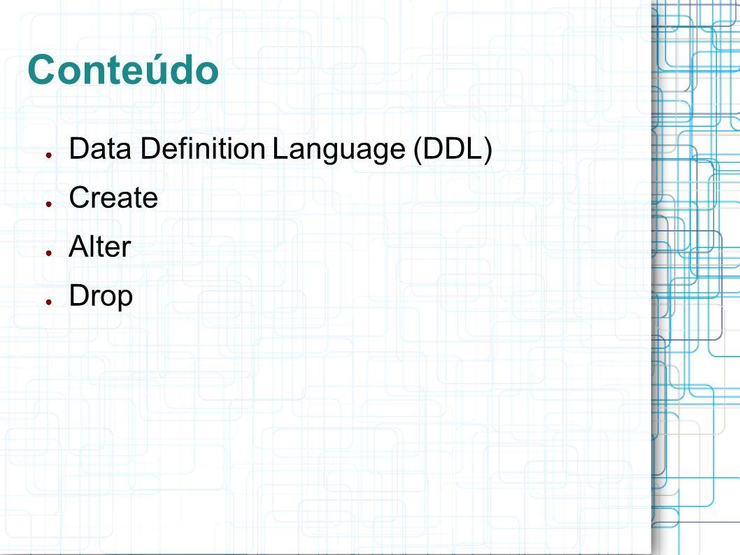 Data Definition Language (DDL) Instruções utilizadas na definição da estrutura de um banco de dados; Criação, modificação e exclusão de estruturas de um banco ou de uma tabela são feitas através das instruções de definição de dados.