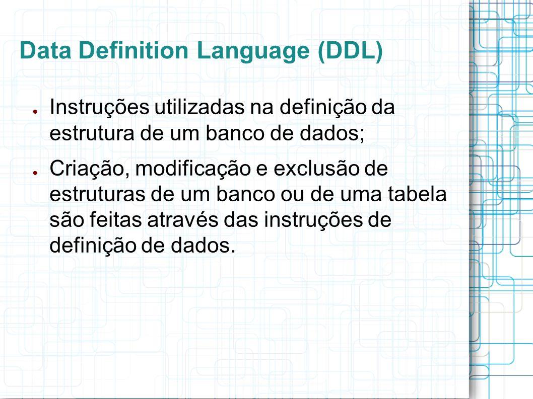 Data Definition Language (DDL) As 3 principais instruções SQL disponíveis para definição da estrutura de um banco de dados são: – CREATE – ALTER – DROP