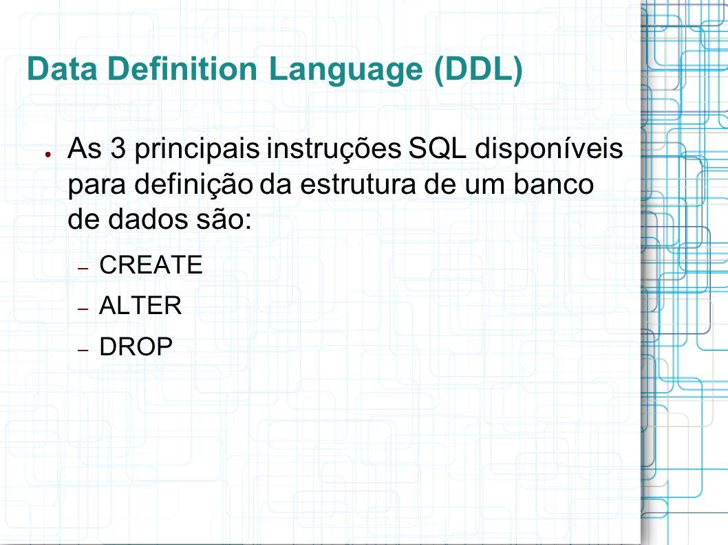 Data Definition Language (DDL) As 3 principais instruções SQL disponíveis para definição da estrutura de um banco de dados são: – CREATE – ALTER – DRO
