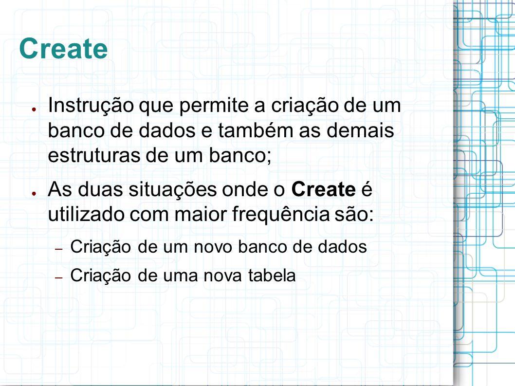 Create Instrução que permite a criação de um banco de dados e também as demais estruturas de um banco; As duas situações onde o Create é utilizado com