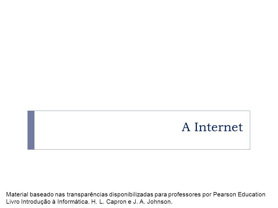 A Internet Material baseado nas transparências disponibilizadas para professores por Pearson Education Livro Introdução à Informática. H. L. Capron e