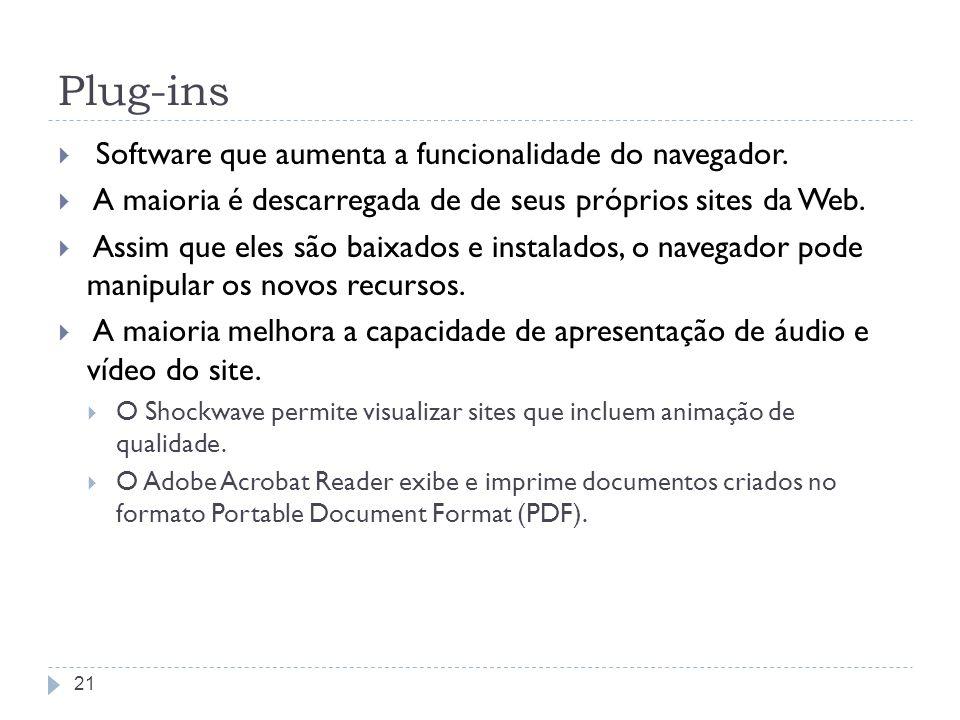Plug-ins Software que aumenta a funcionalidade do navegador. A maioria é descarregada de de seus próprios sites da Web. Assim que eles são baixados e
