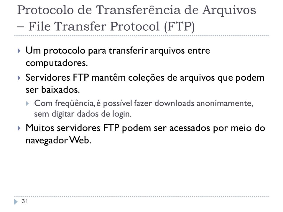 Protocolo de Transferência de Arquivos – File Transfer Protocol (FTP) Um protocolo para transferir arquivos entre computadores. Servidores FTP mantêm