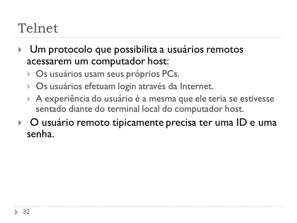 Telnet Um protocolo que possibilita a usuários remotos acessarem um computador host: Os usuários usam seus próprios PCs. Os usuários efetuam login atr