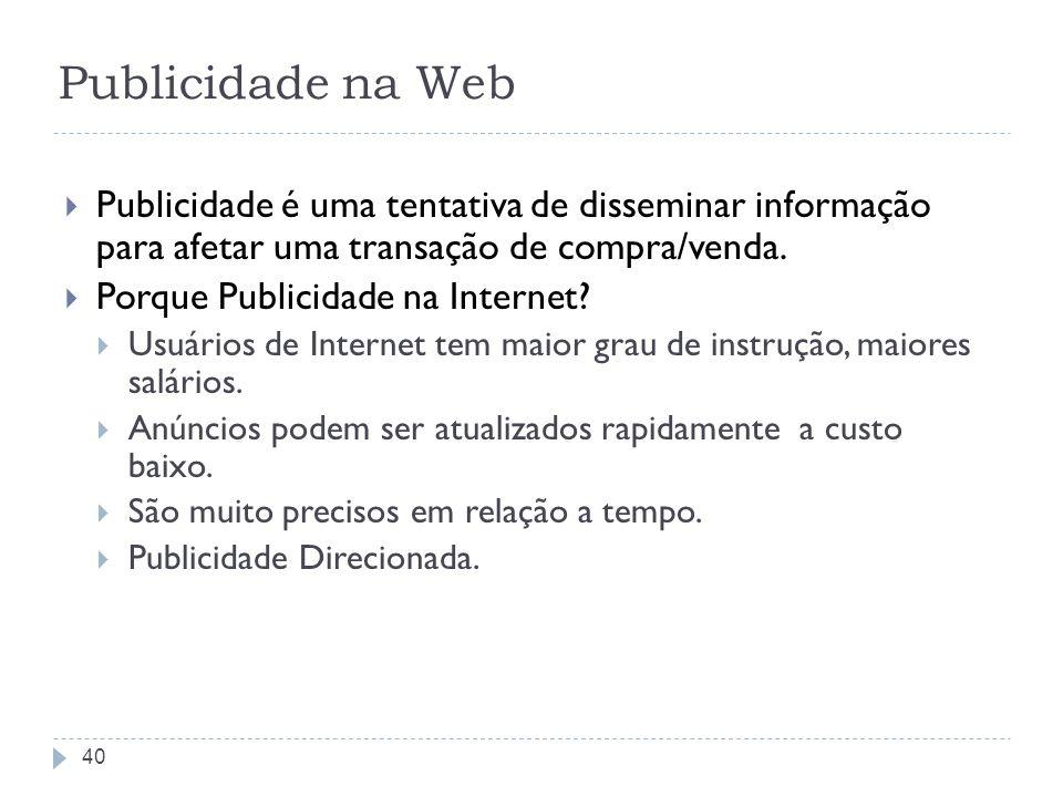 Publicidade na Web Publicidade é uma tentativa de disseminar informação para afetar uma transação de compra/venda. Porque Publicidade na Internet? Usu