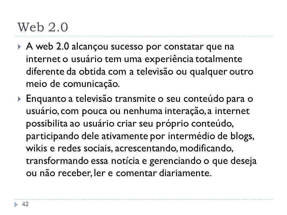 Web 2.0 A web 2.0 alcançou sucesso por constatar que na internet o usuário tem uma experiência totalmente diferente da obtida com a televisão ou qualq