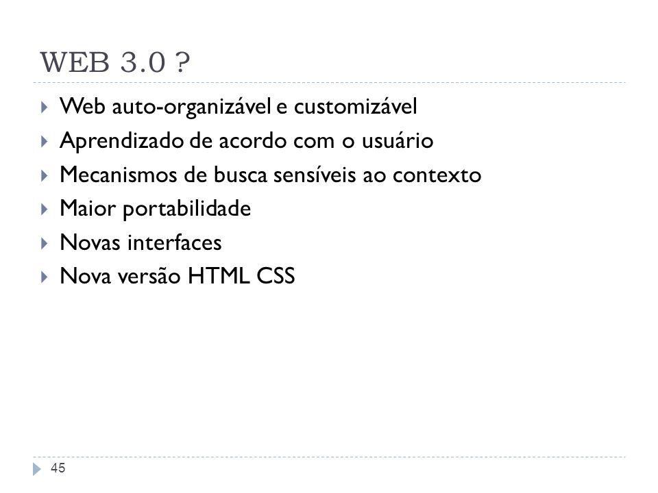 WEB 3.0 ? Web auto-organizável e customizável Aprendizado de acordo com o usuário Mecanismos de busca sensíveis ao contexto Maior portabilidade Novas