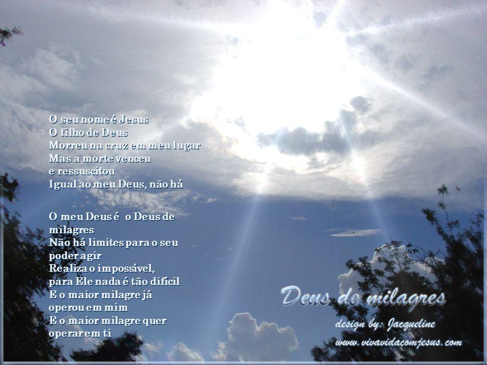 O seu nome é Jesus O filho de Deus Morreu na cruz em meu lugar Mas a morte venceu e ressuscitou Igual ao meu Deus, não há O meu Deus é o Deus de milagres Não há limites para o seu poder agir Realiza o impossível, para Ele nada é tão difícil E o maior milagre já operou em mim E o maior milagre quer operar em ti O seu nome é Jesus O filho de Deus Morreu na cruz em meu lugar Mas a morte venceu e ressuscitou Igual ao meu Deus, não há O meu Deus é o Deus de milagres Não há limites para o seu poder agir Realiza o impossível, para Ele nada é tão difícil E o maior milagre já operou em mim E o maior milagre quer operar em ti