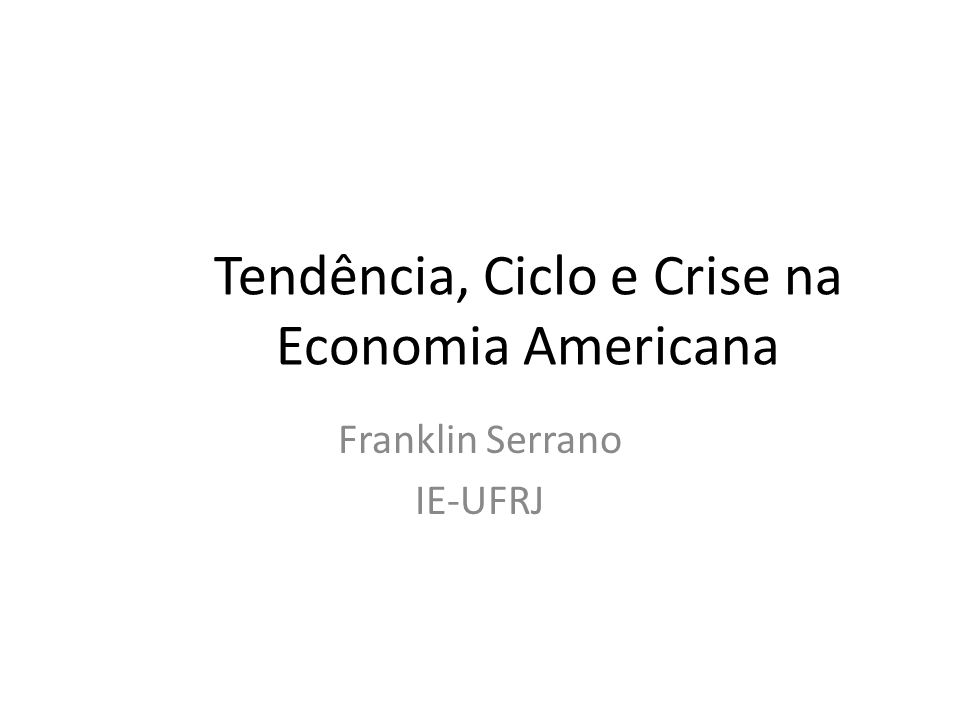 Tendência, Ciclo e Crise na Economia Americana Franklin Serrano IE-UFRJ