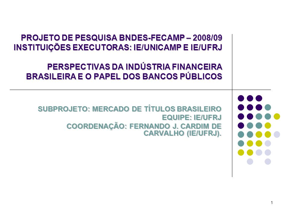 1 PROJETO DE PESQUISA BNDES-FECAMP – 2008/09 INSTITUIÇÕES EXECUTORAS: IE/UNICAMP E IE/UFRJ PERSPECTIVAS DA INDÚSTRIA FINANCEIRA BRASILEIRA E O PAPEL DOS BANCOS PÚBLICOS SUBPROJETO: MERCADO DE TÍTULOS BRASILEIRO EQUIPE: IE/UFRJ COORDENAÇÃO: FERNANDO J.