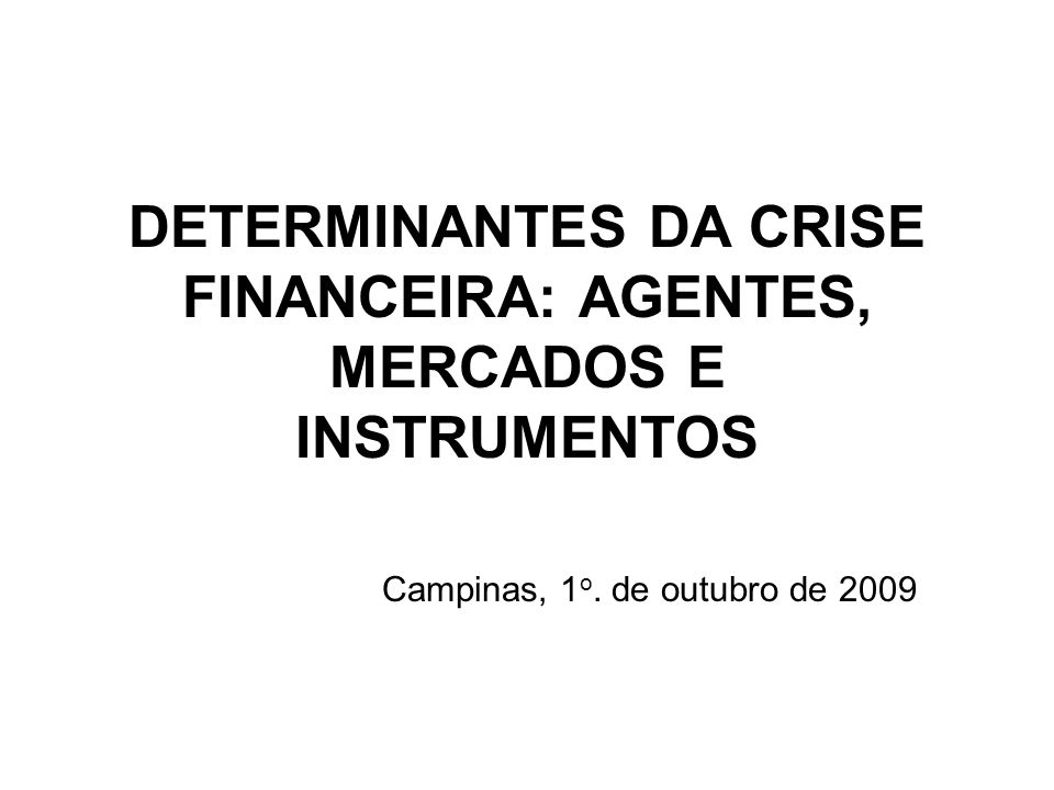 DETERMINANTES DA CRISE FINANCEIRA: AGENTES, MERCADOS E INSTRUMENTOS Campinas, 1 o.