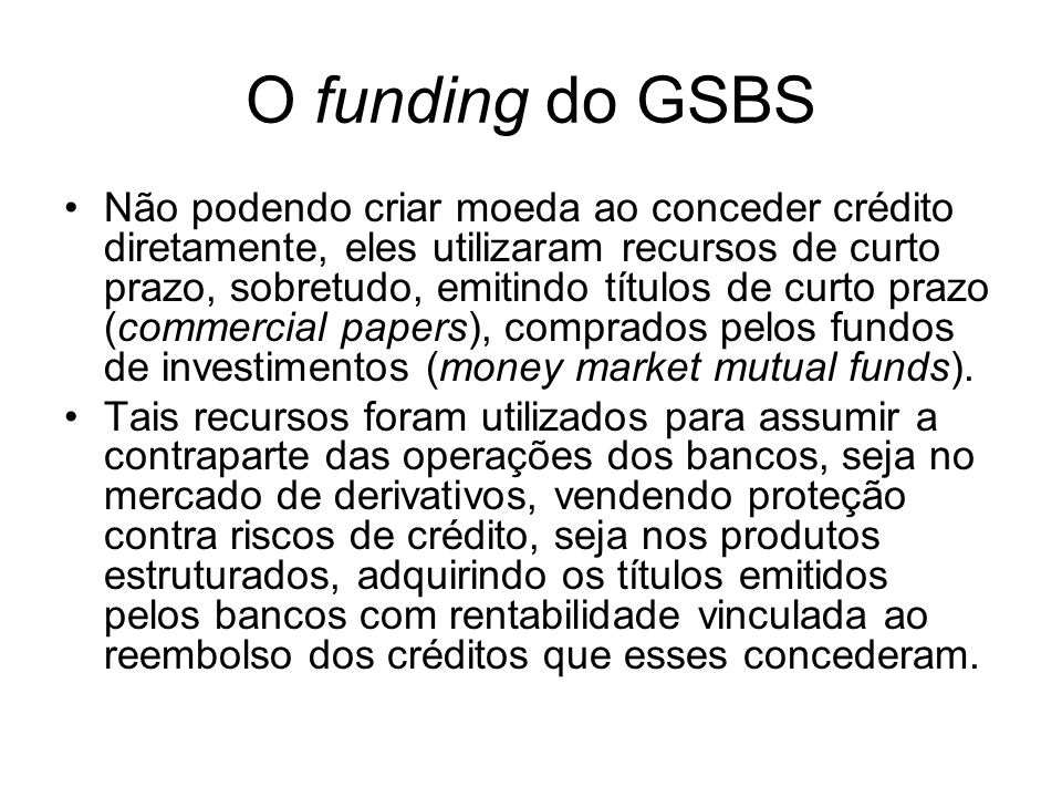 O funding do GSBS Não podendo criar moeda ao conceder crédito diretamente, eles utilizaram recursos de curto prazo, sobretudo, emitindo títulos de curto prazo (commercial papers), comprados pelos fundos de investimentos (money market mutual funds).