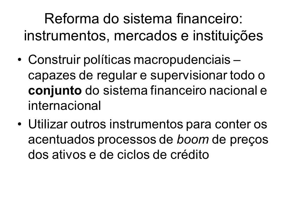 Construir políticas macropudenciais – capazes de regular e supervisionar todo o conjunto do sistema financeiro nacional e internacional Utilizar outros instrumentos para conter os acentuados processos de boom de preços dos ativos e de ciclos de crédito Reforma do sistema financeiro: instrumentos, mercados e instituições