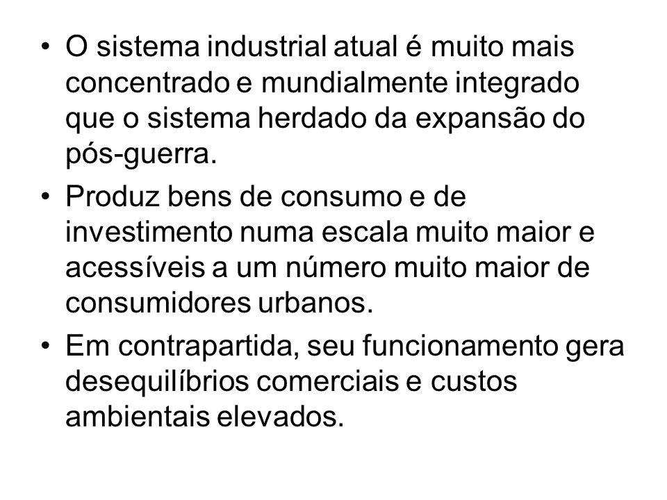 O sistema industrial atual é muito mais concentrado e mundialmente integrado que o sistema herdado da expansão do pós-guerra. Produz bens de consumo e