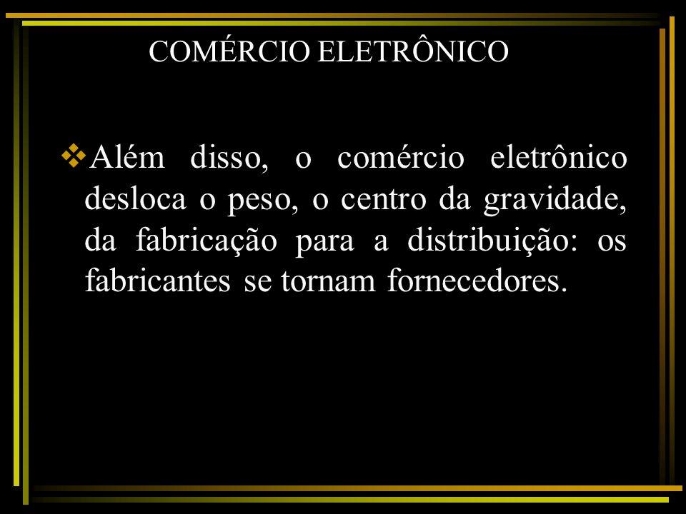 COMÉRCIO ELETRÔNICO Além disso, o comércio eletrônico desloca o peso, o centro da gravidade, da fabricação para a distribuição: os fabricantes se torn