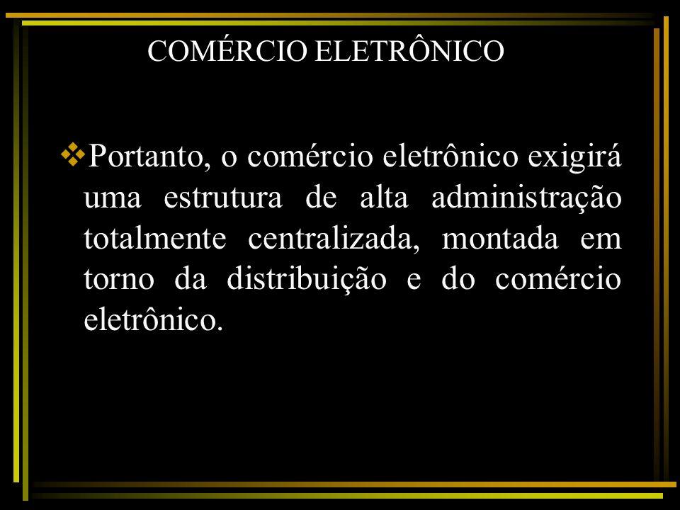 COMÉRCIO ELETRÔNICO Portanto, o comércio eletrônico exigirá uma estrutura de alta administração totalmente centralizada, montada em torno da distribui