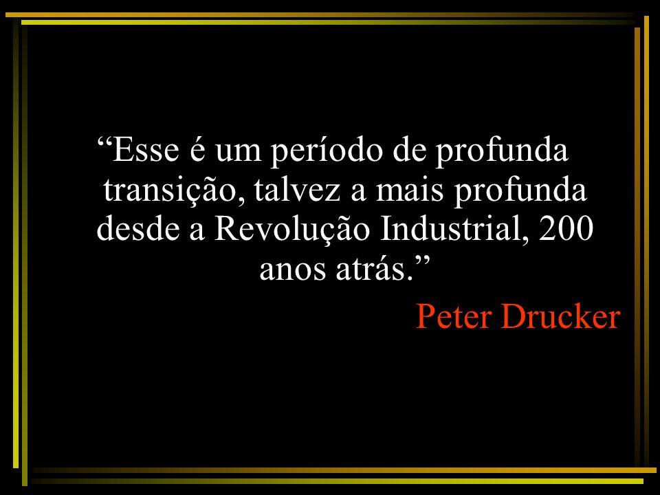 Esse é um período de profunda transição, talvez a mais profunda desde a Revolução Industrial, 200 anos atrás. Peter Drucker