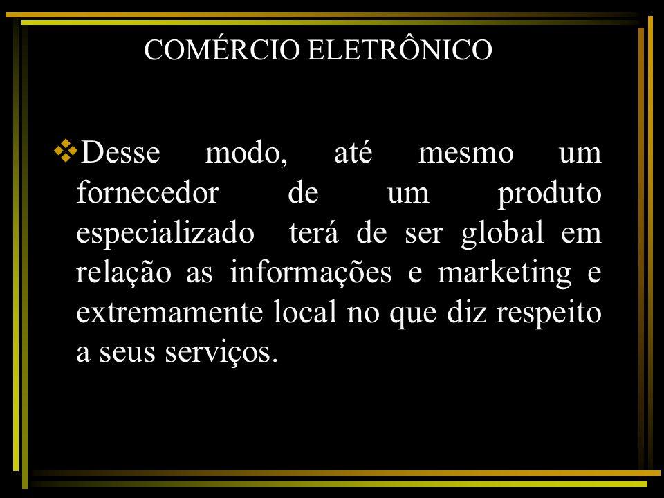 COMÉRCIO ELETRÔNICO Desse modo, até mesmo um fornecedor de um produto especializado terá de ser global em relação as informações e marketing e extrema