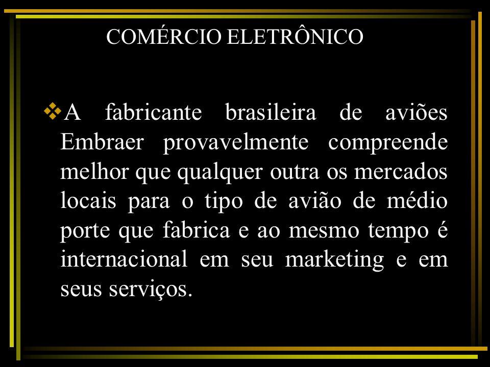 COMÉRCIO ELETRÔNICO A fabricante brasileira de aviões Embraer provavelmente compreende melhor que qualquer outra os mercados locais para o tipo de avi
