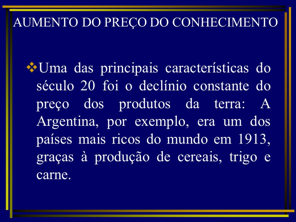 AUMENTO DO PREÇO DO CONHECIMENTO Uma das principais características do século 20 foi o declínio constante do preço dos produtos da terra: A Argentina,