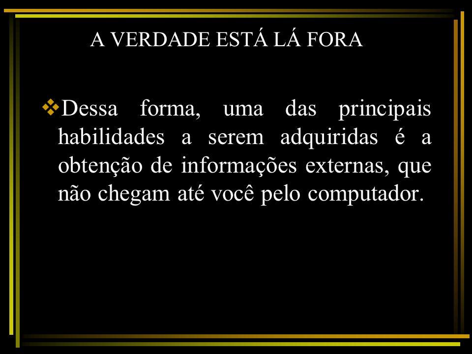 A VERDADE ESTÁ LÁ FORA Dessa forma, uma das principais habilidades a serem adquiridas é a obtenção de informações externas, que não chegam até você pe