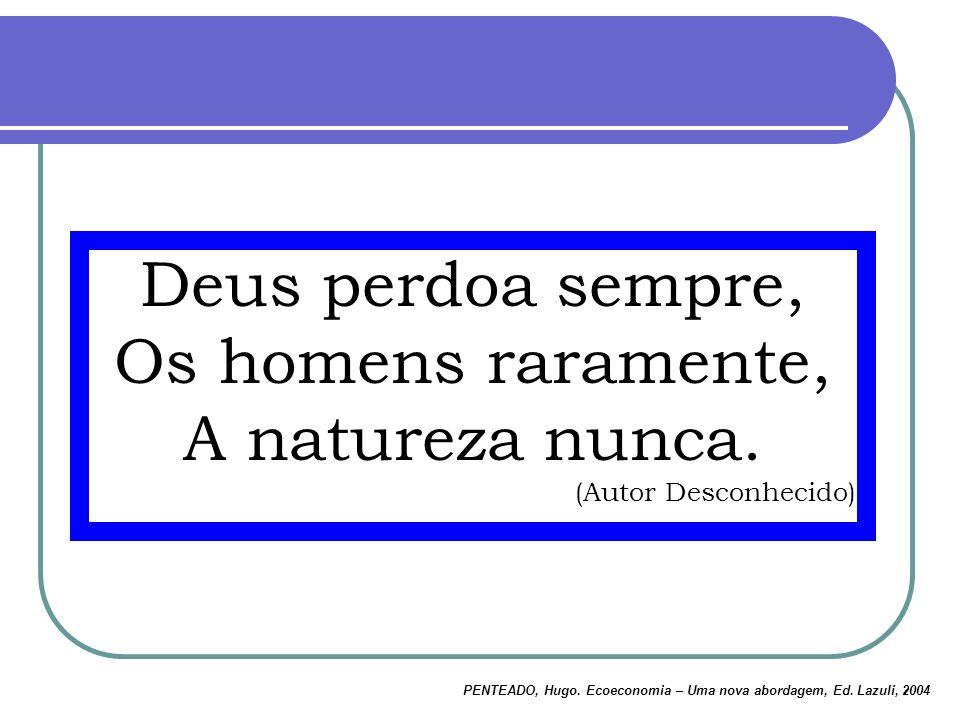 Deus perdoa sempre, Os homens raramente, A natureza nunca. (Autor Desconhecido) PENTEADO, Hugo. Ecoeconomia – Uma nova abordagem, Ed. Lazuli, 2004