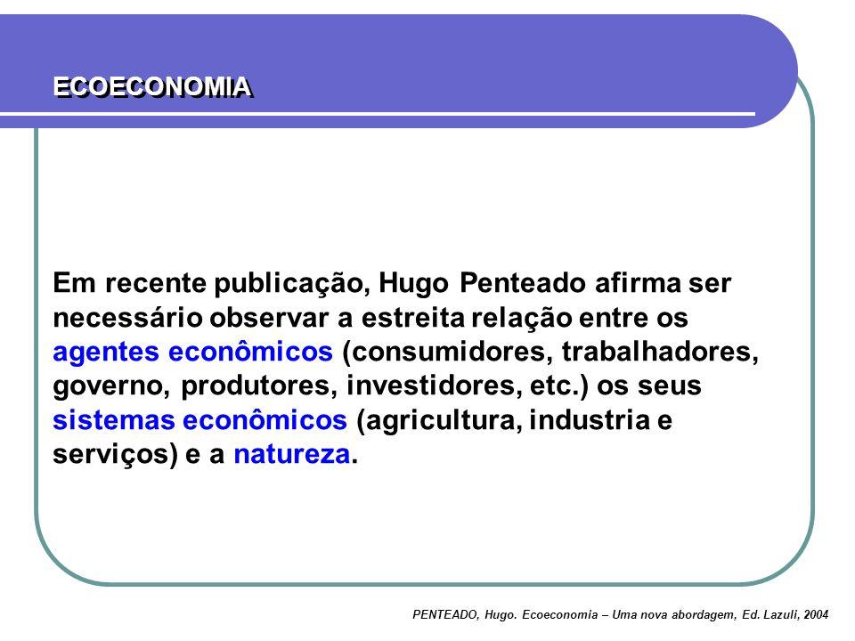 ECOECONOMIA PENTEADO, Hugo. Ecoeconomia – Uma nova abordagem, Ed. Lazuli, 2004 Em recente publicação, Hugo Penteado afirma ser necessário observar a e
