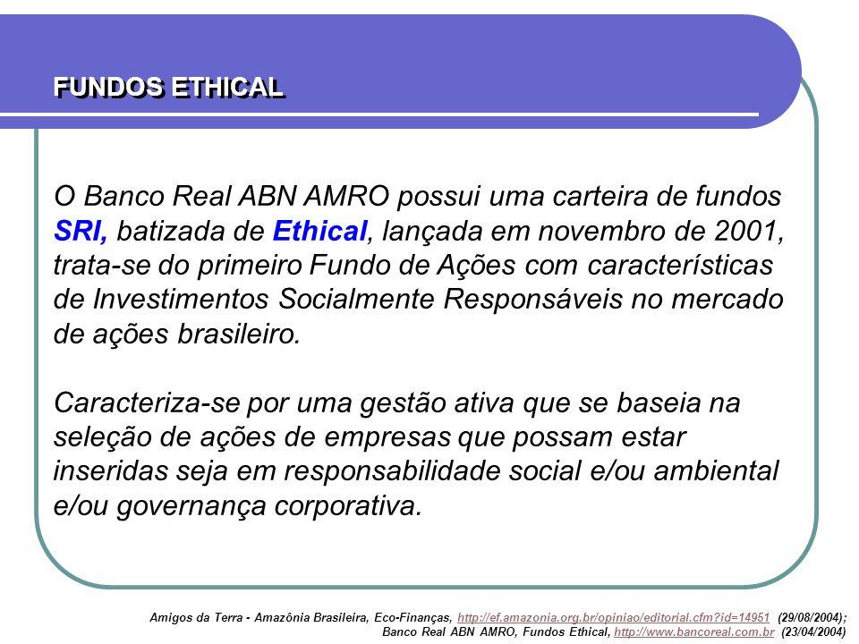 O Banco Real ABN AMRO possui uma carteira de fundos SRI, batizada de Ethical, lançada em novembro de 2001, trata-se do primeiro Fundo de Ações com car