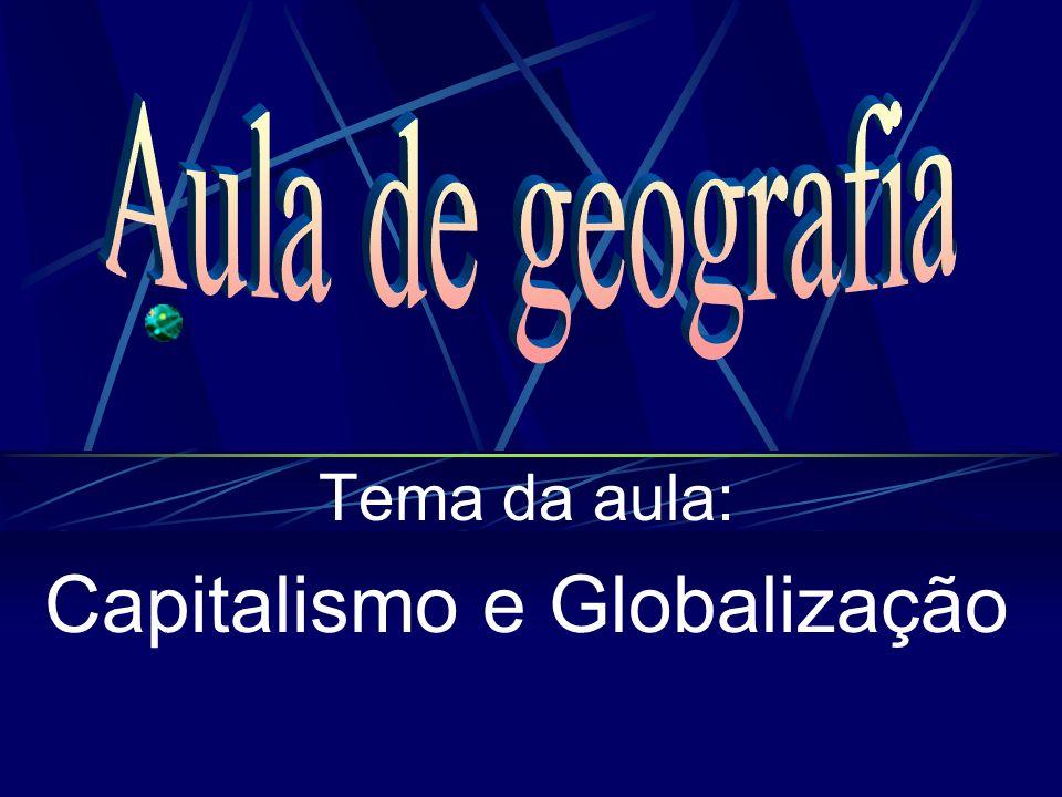 Tema da aula: Capitalismo e Globalização