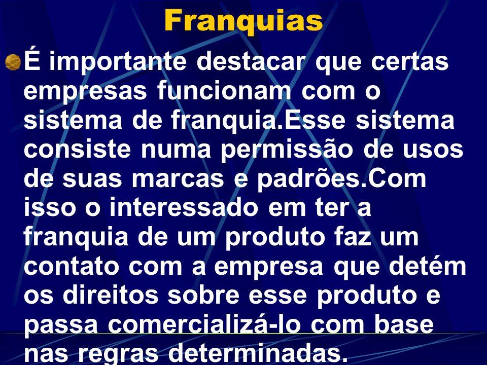 Franquias É importante destacar que certas empresas funcionam com o sistema de franquia.Esse sistema consiste numa permissão de usos de suas marcas e