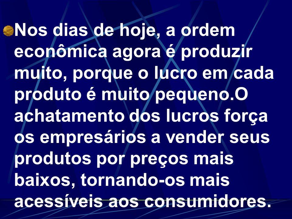 Nos dias de hoje, a ordem econômica agora é produzir muito, porque o lucro em cada produto é muito pequeno.O achatamento dos lucros força os empresári