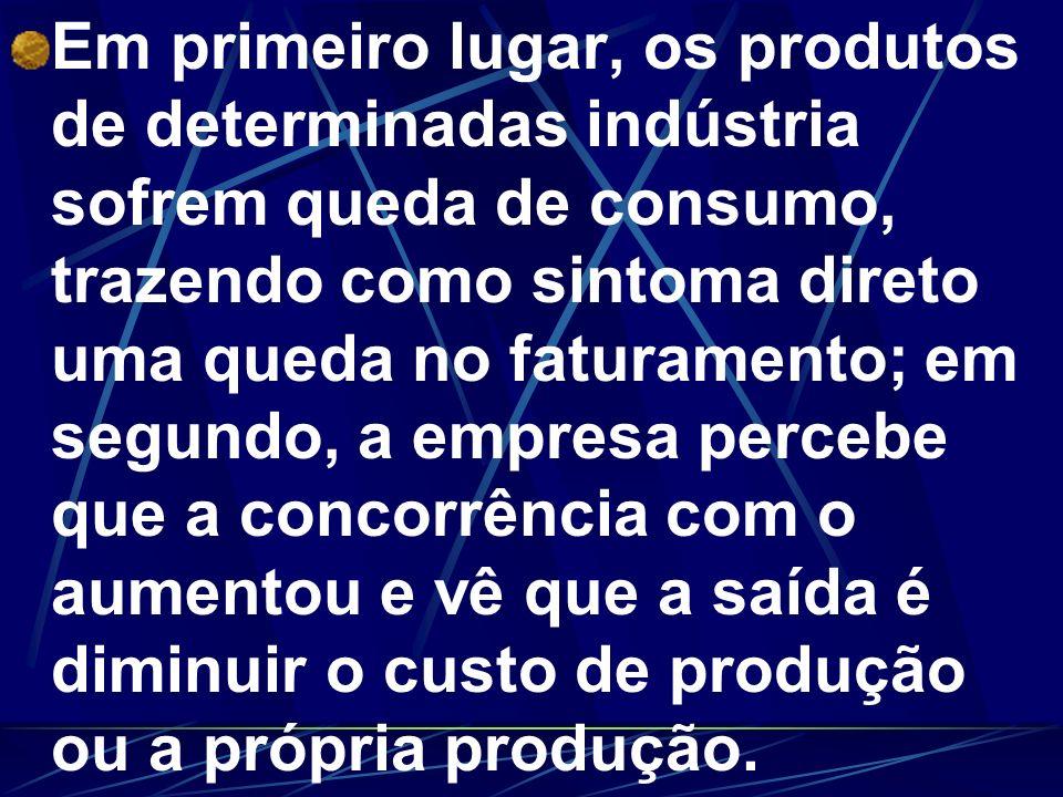 Em primeiro lugar, os produtos de determinadas indústria sofrem queda de consumo, trazendo como sintoma direto uma queda no faturamento; em segundo, a