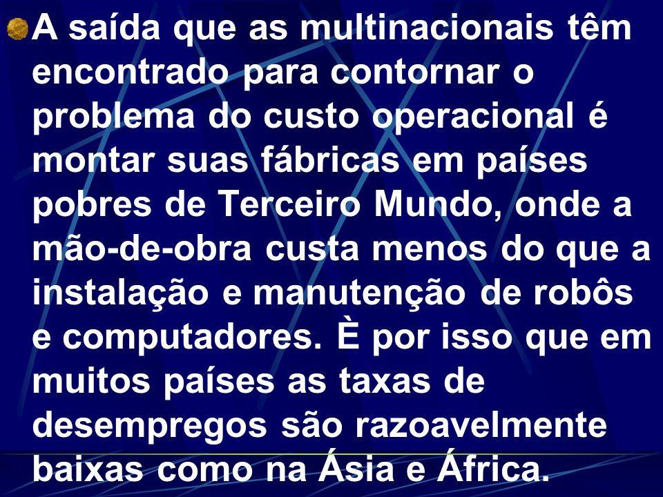 A saída que as multinacionais têm encontrado para contornar o problema do custo operacional é montar suas fábricas em países pobres de Terceiro Mundo,