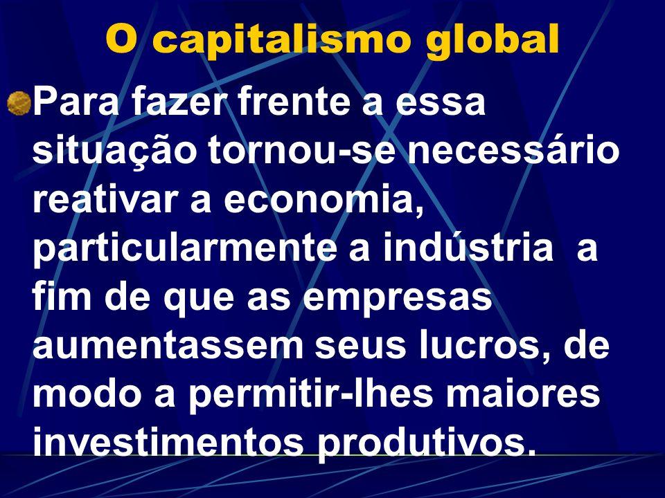 O capitalismo global Para fazer frente a essa situação tornou-se necessário reativar a economia, particularmente a indústria a fim de que as empresas