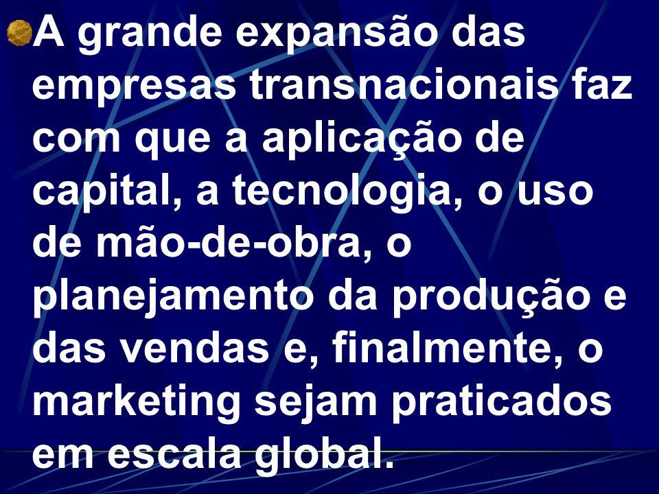 A grande expansão das empresas transnacionais faz com que a aplicação de capital, a tecnologia, o uso de mão-de-obra, o planejamento da produção e das